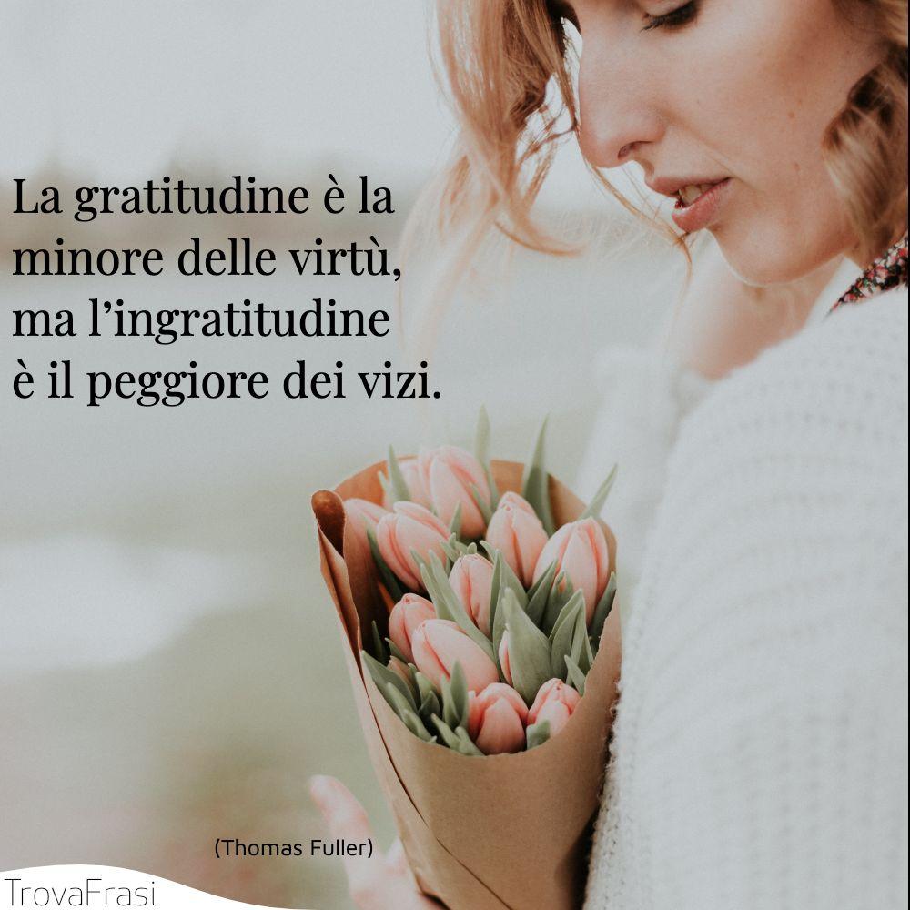 La gratitudine è la minore delle virtù, ma l'ingratitudine è il peggiore dei vizi.