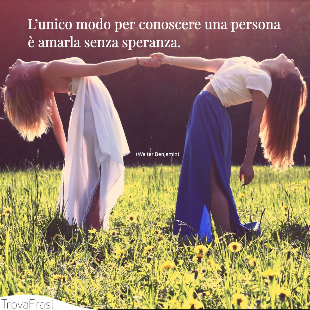 L'unico modo per conoscere una persona è amarla senza speranza.