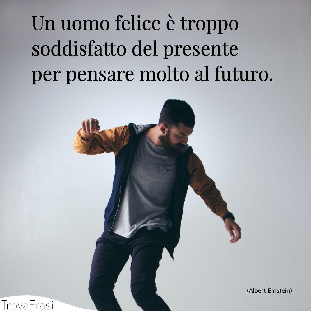 Un uomo felice è troppo soddisfatto del presente per pensare molto al futuro.
