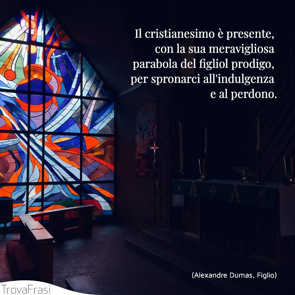 Il cristianesimo è presente, con la sua meravigliosa parabola del figliol prodigo, per spronarci all'indulgenza e al perdono.