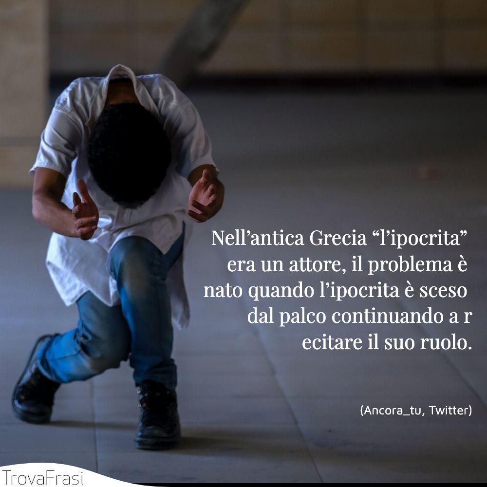 """Nell'antica Grecia """"l'ipocrita"""" era un attore, il problema è nato quando l'ipocrita è sceso dal palco continuando a recitare il suo ruolo."""