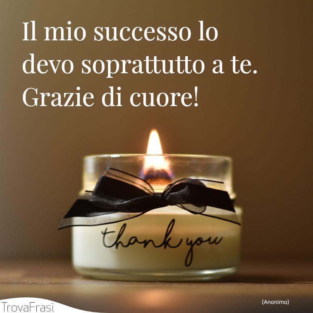 Il mio successo lo devo soprattutto a te. Grazie di cuore!