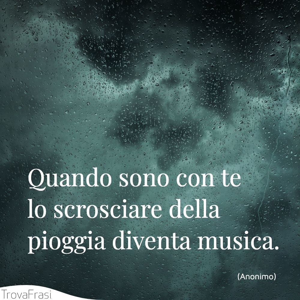 Quando sono con te lo scrosciare della pioggia diventa musica.
