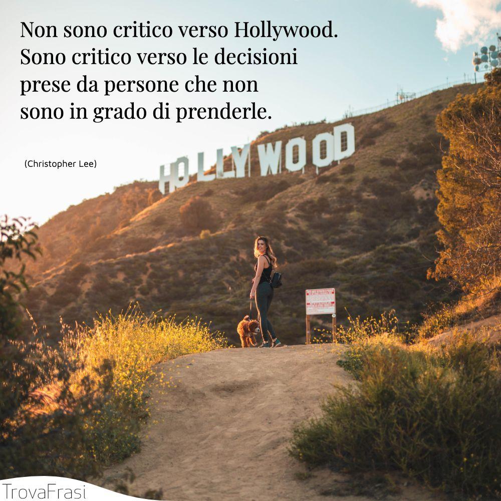 Non sono critico verso Hollywood. Sono critico verso le decisioni prese da persone che non sono in grado di prenderle.