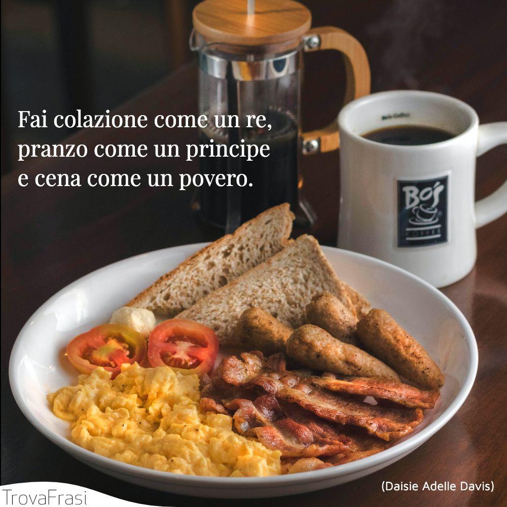 Fai colazione come un re, pranzo come un principe e cena come un povero.