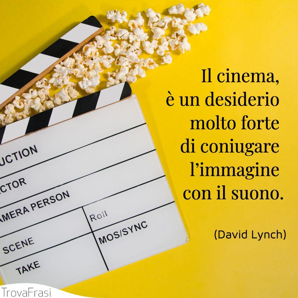 Il cinema, è un desiderio molto forte di coniugare l'immagine con il suono.