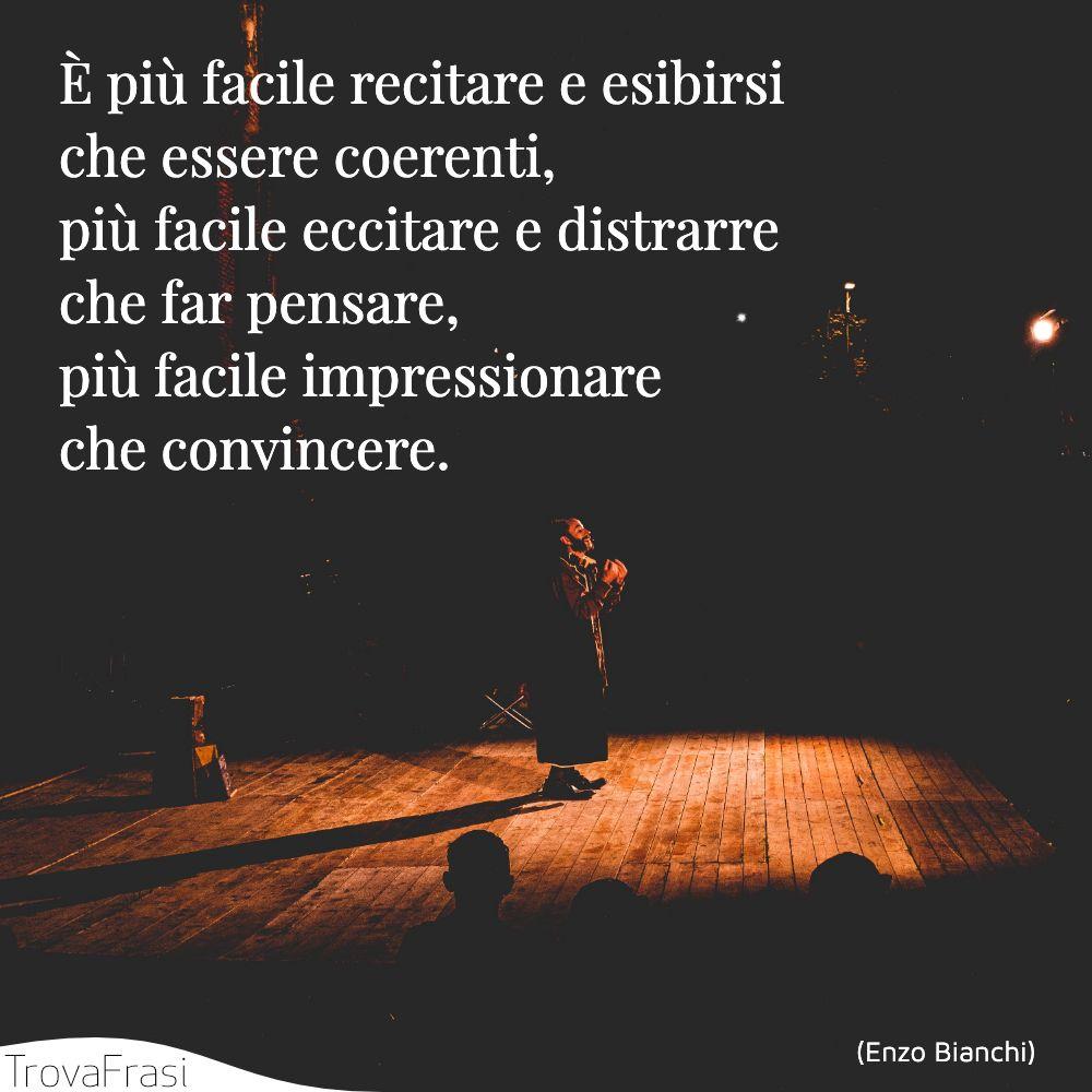 È più facile recitare e esibirsi che essere coerenti,più facile eccitare e distrarre che far pensare,più facile impressionare che convincere.