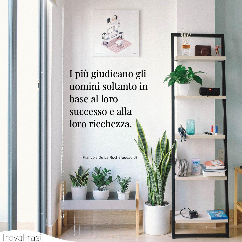 I più giudicano gli uomini soltanto in base al loro successo e alla loro ricchezza.