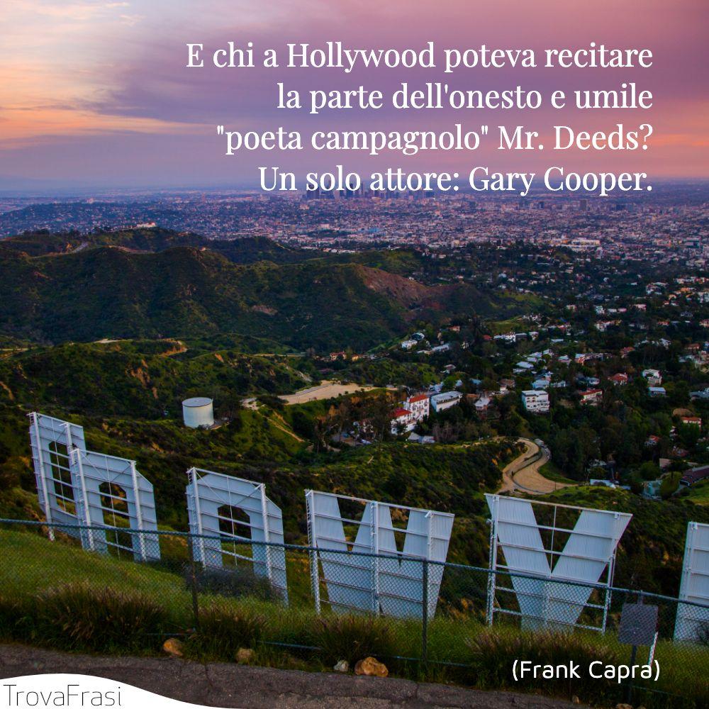 E chi a Hollywood poteva recitare la parte dell'onesto e umile poeta campagnolo Mr. Deeds? Un solo attore: Gary Cooper.