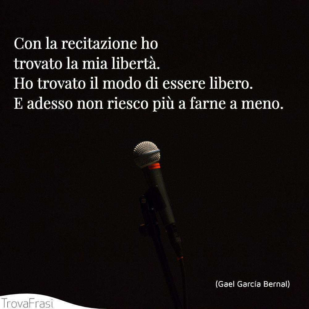 Con la recitazione ho trovato la mia libertà. Ho trovato il modo di essere libero. E adesso non riesco più a farne a meno.