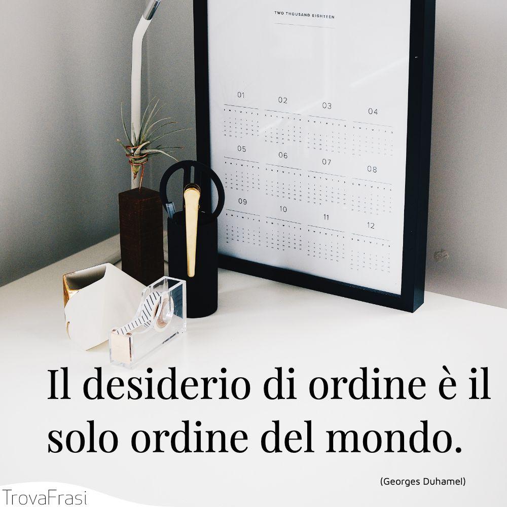 Il desiderio di ordine è il solo ordine del mondo.