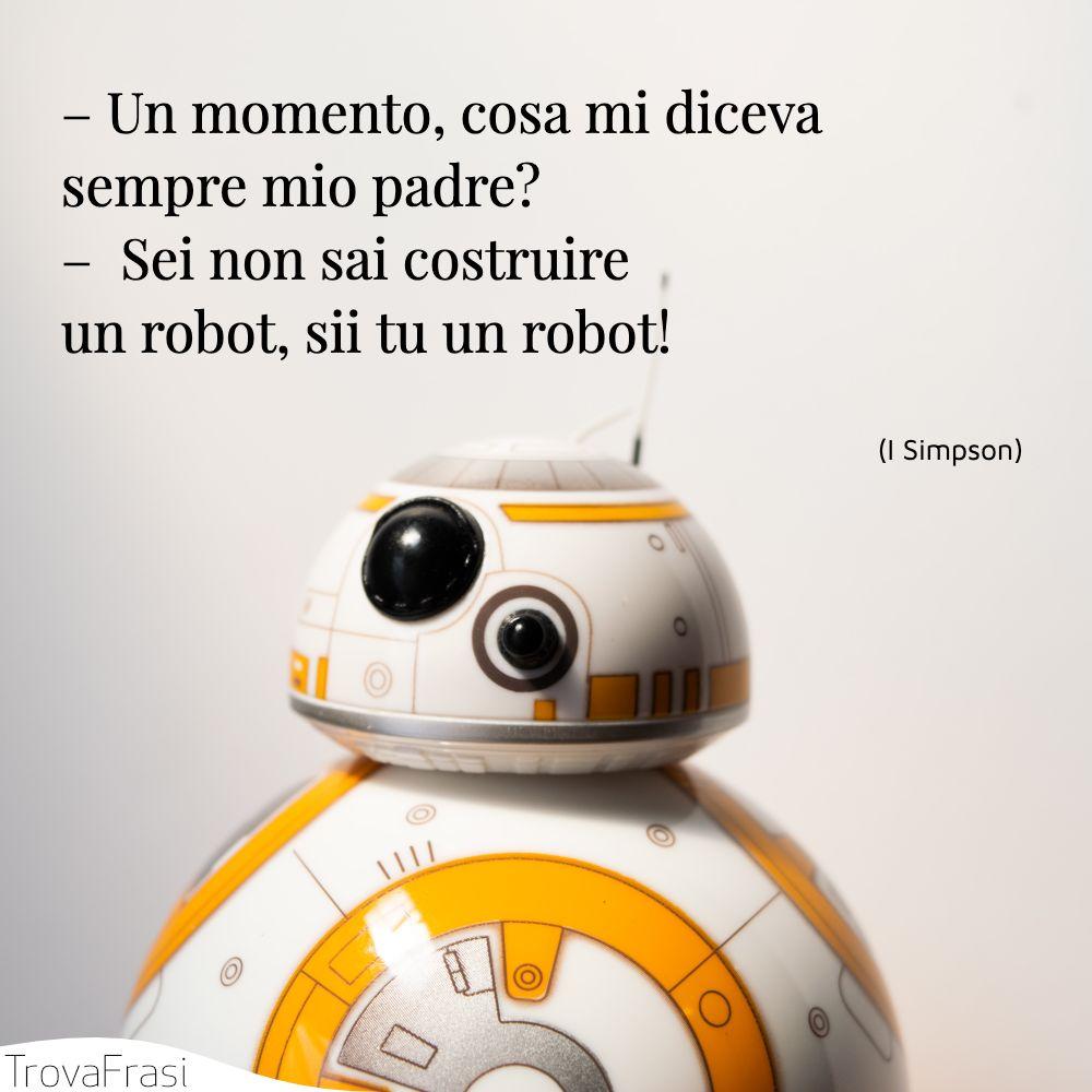 – Un momento, cosa mi diceva sempre mio padre?–  Sei non sai costruire un robot, sii tu un robot!