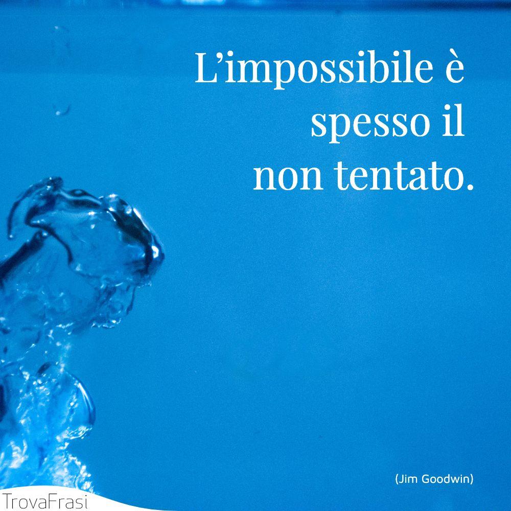 L'impossibile è spesso il non tentato.