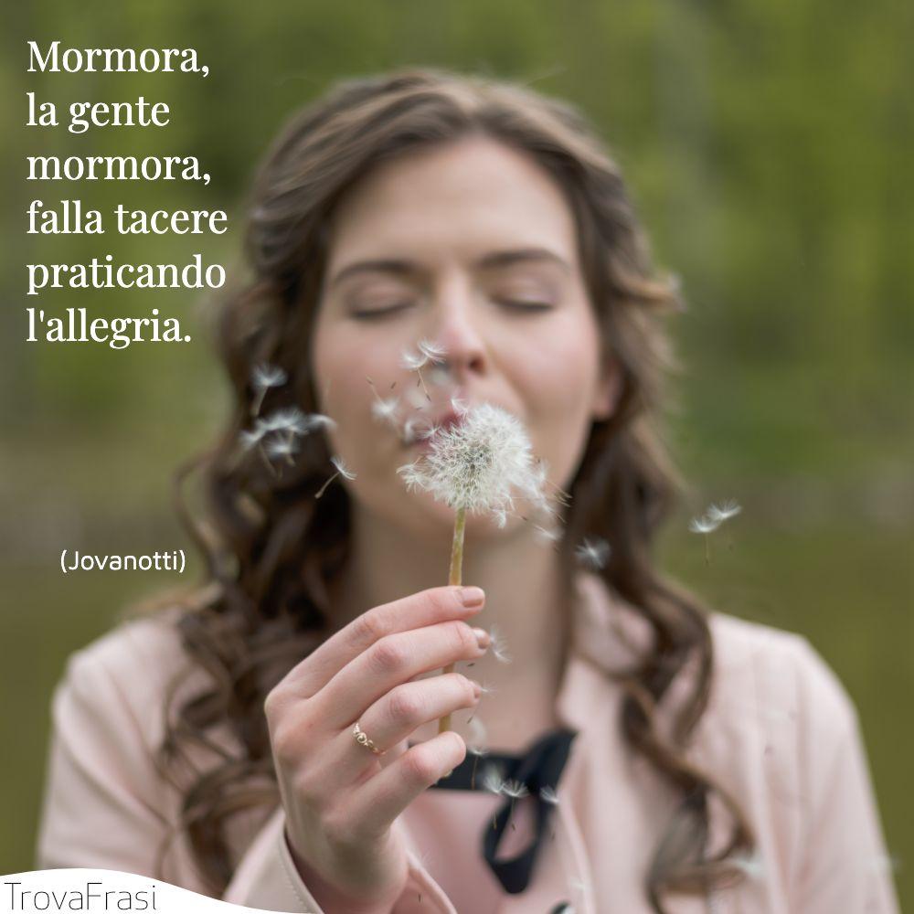 Mormora, la gente mormora, falla tacere praticando l'allegria.