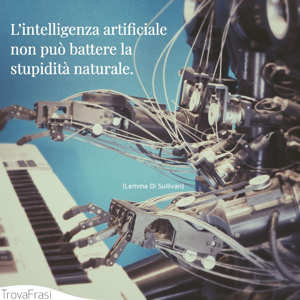 L'intelligenza artificiale non può battere la stupidità naturale.