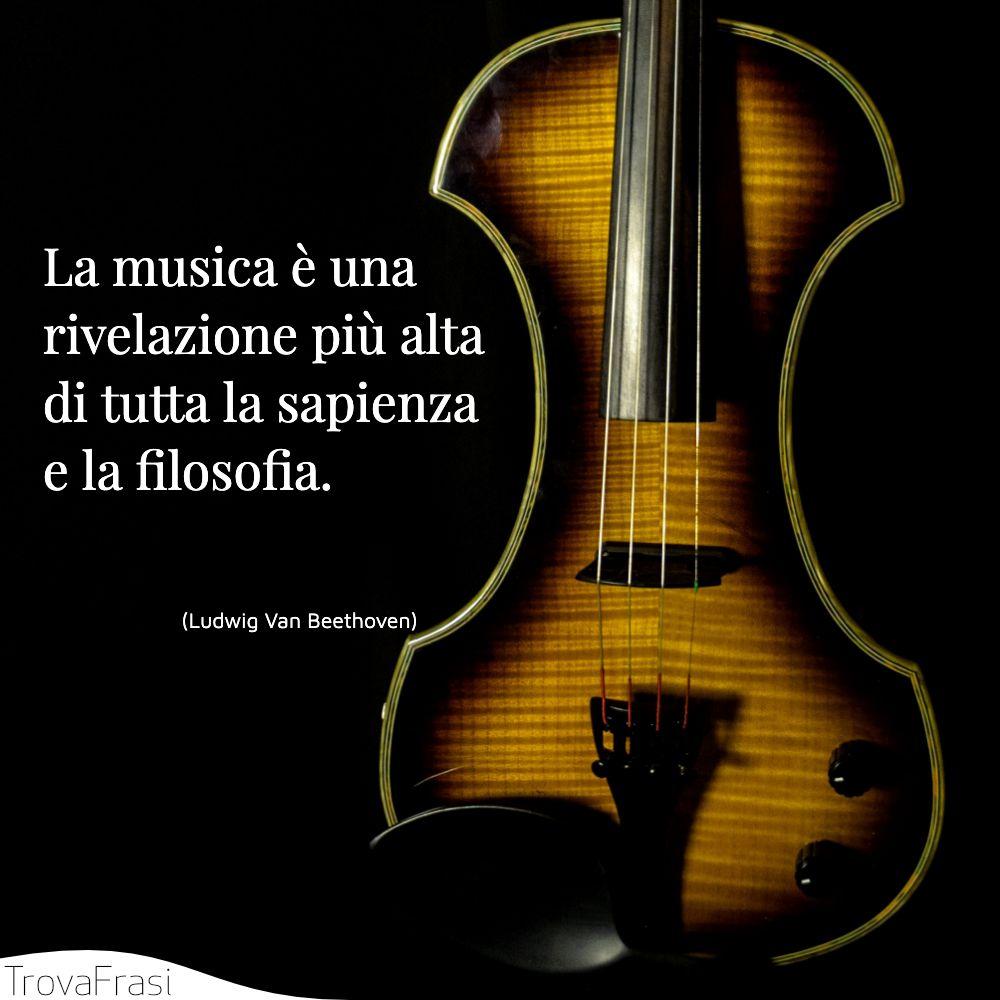 La musica è una rivelazione più alta di tutta la sapienza e la filosofia.