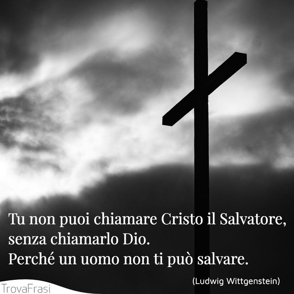 Tu non puoi chiamare Cristo il Salvatore, senza chiamarlo Dio. Perché un uomo non ti può salvare.