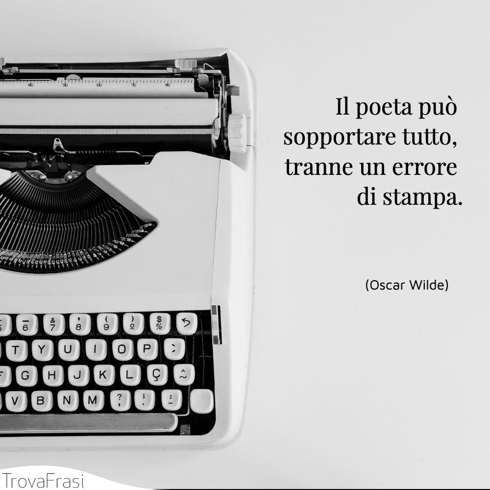 Il poeta può sopportare tutto, tranne un errore di stampa.
