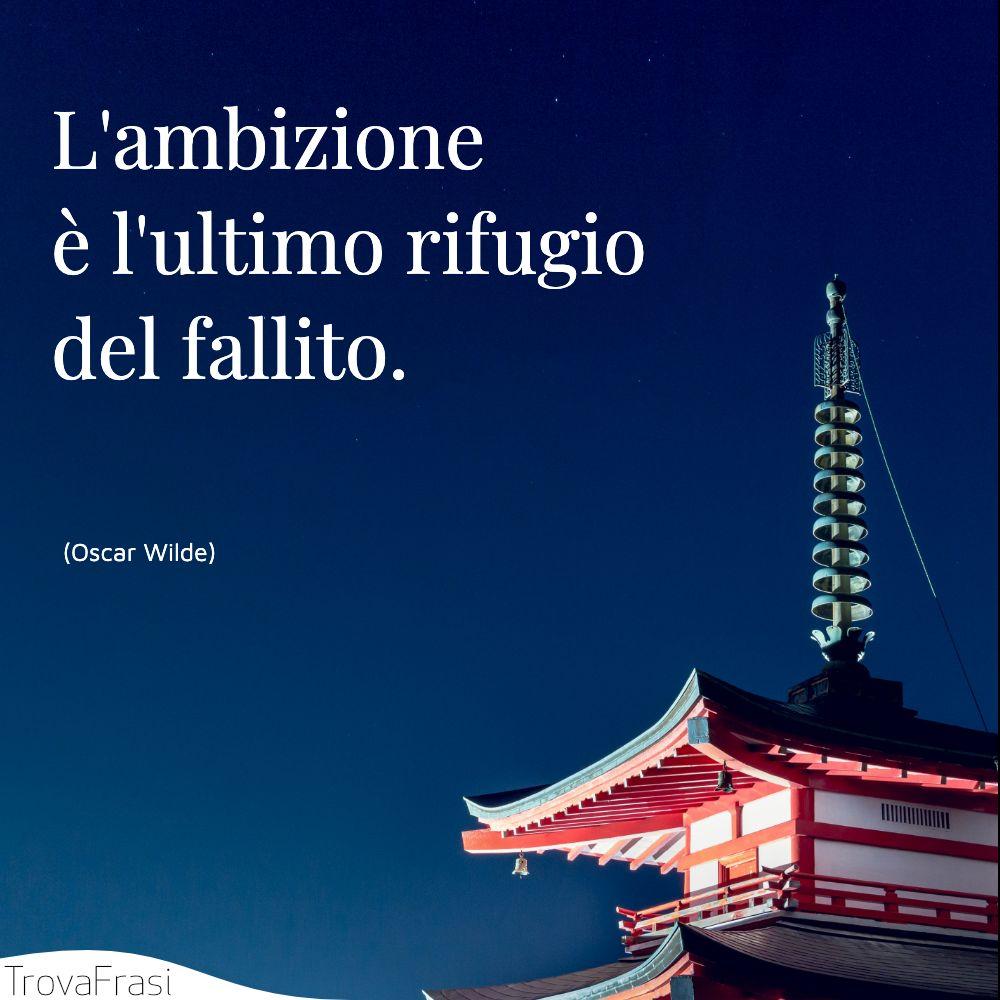 L'ambizione è l'ultimo rifugio del fallito.