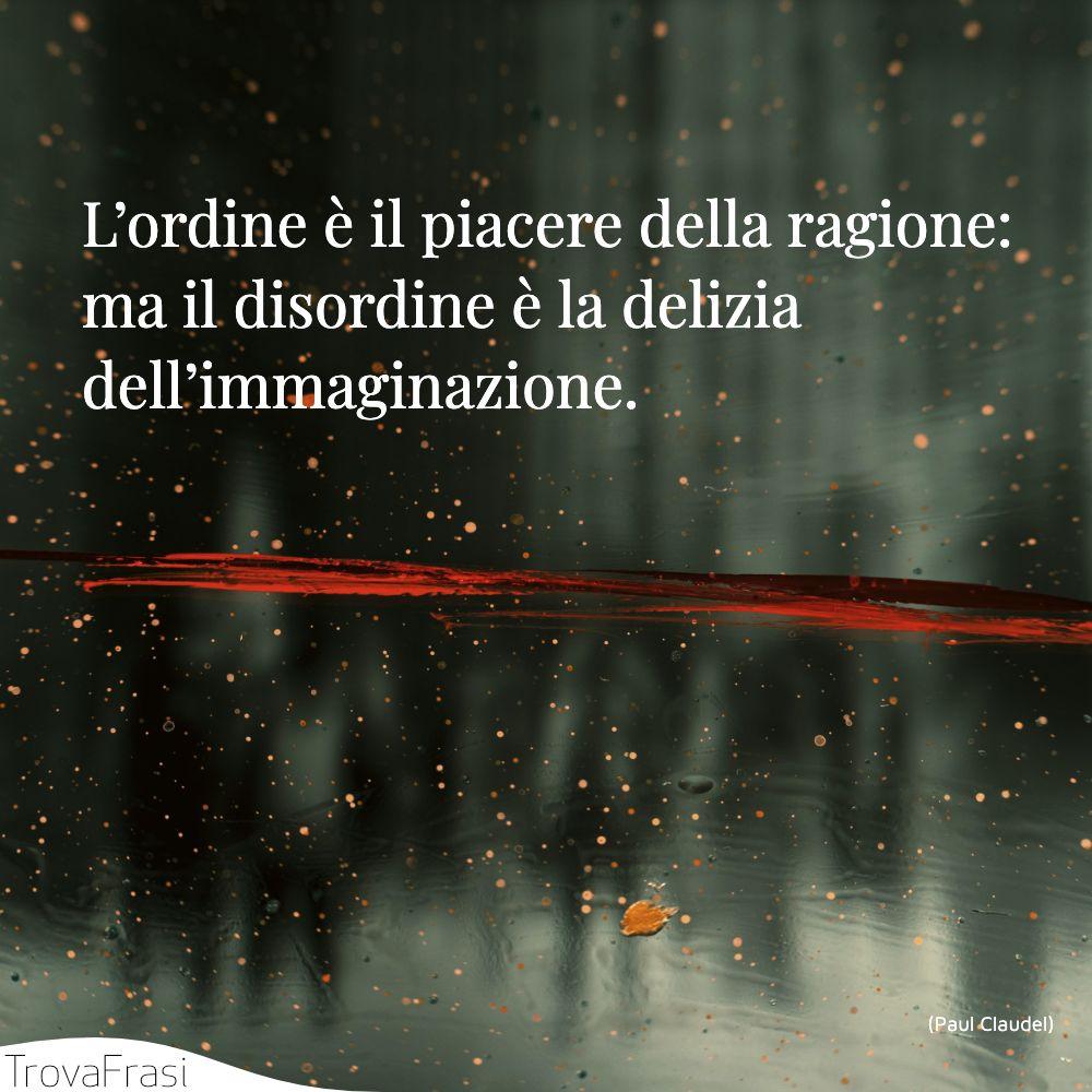 L'ordine è il piacere della ragione: ma il disordine è la delizia dell'immaginazione.