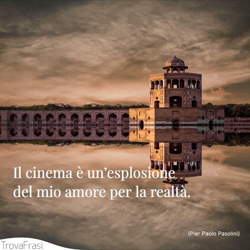 Il cinema è un'esplosione del mio amore per la realtà.