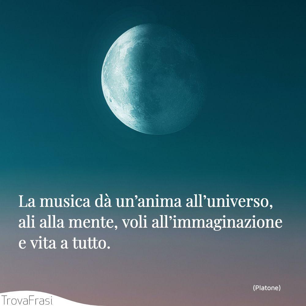 La musica dà un'anima all'universo, ali alla mente, voli all'immaginazione e vita a tutto.