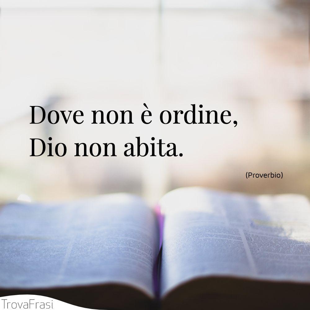 Dove non è ordine, Dio non abita.
