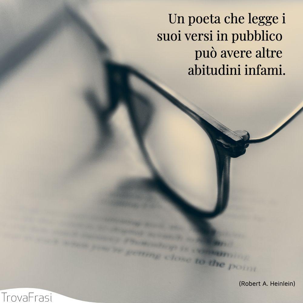 Un poeta che legge i suoi versi in pubblico può avere altre abitudini infami.