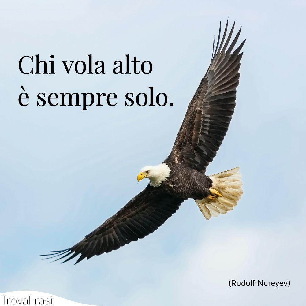 Chi vola alto è sempre solo.