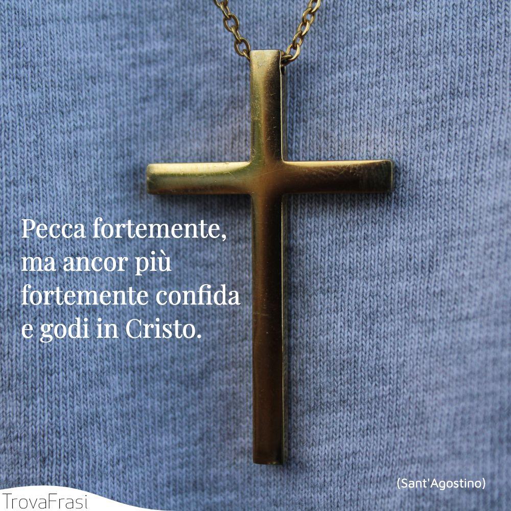 Pecca fortemente, ma ancor più fortemente confida e godi in Cristo.
