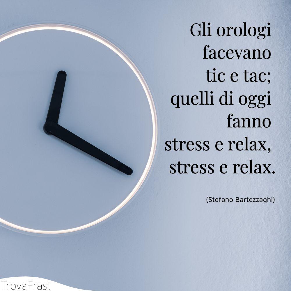 Gli orologi facevano tic e tac; quelli di oggi fanno stress e relax, stress e relax.