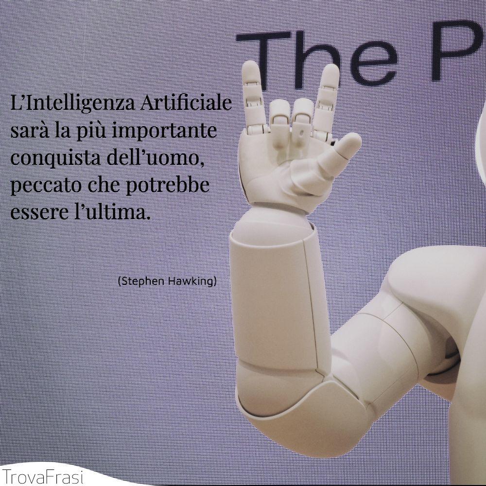 L'Intelligenza Artificiale sarà la più importante conquista dell'uomo, peccato che potrebbe essere l'ultima.