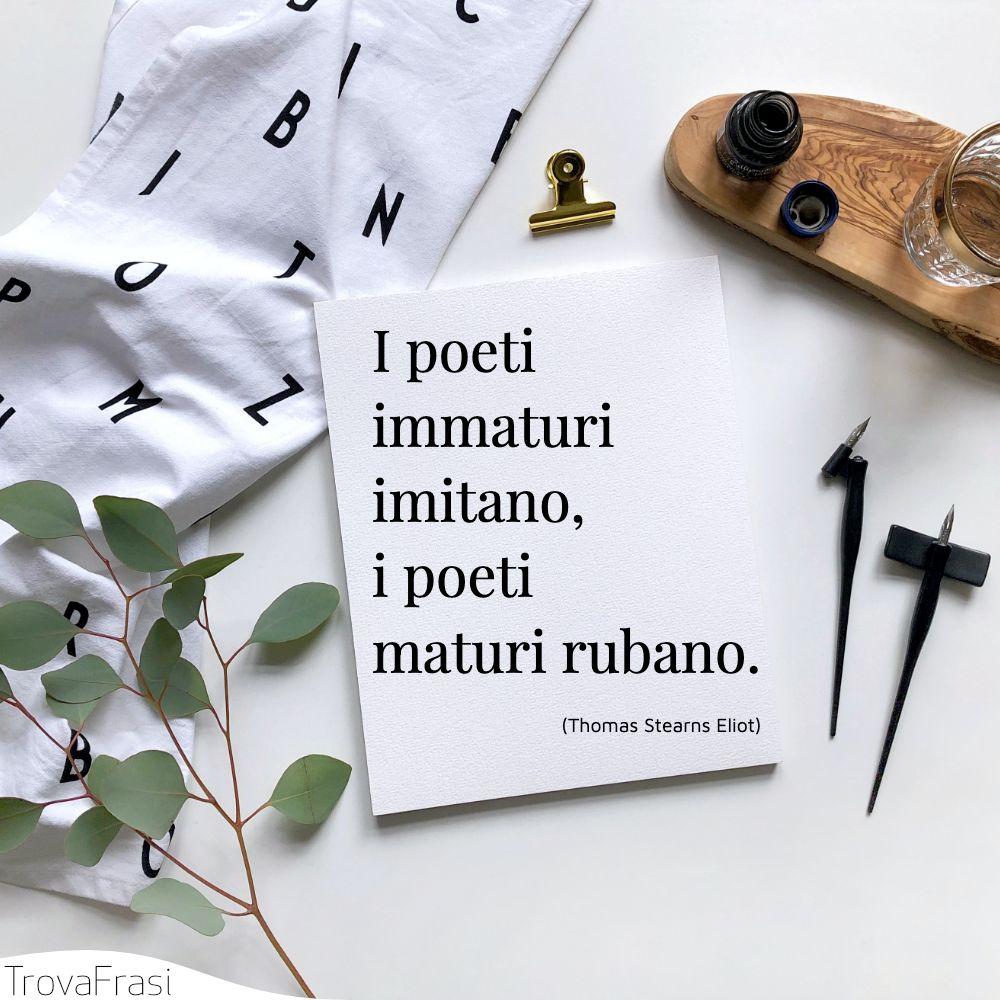 I poeti immaturi imitano, i poeti maturi rubano.
