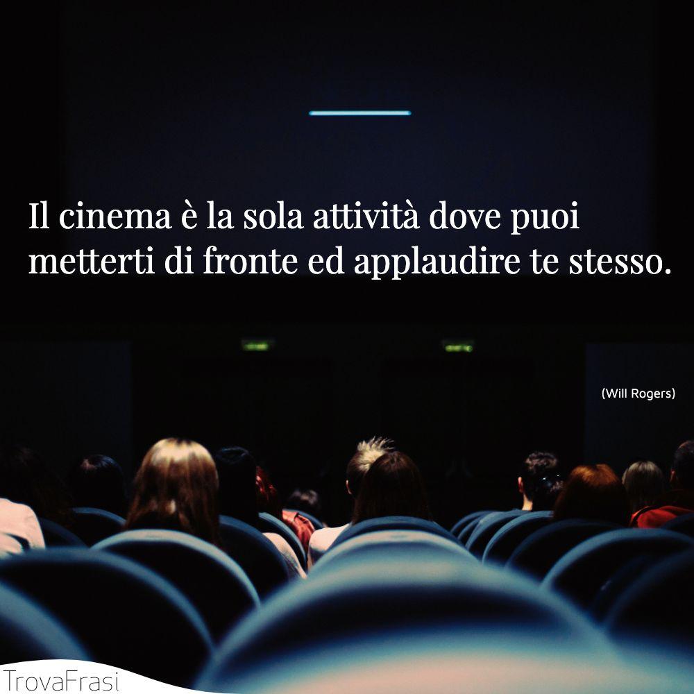 Il cinema è la sola attività dove puoi metterti di fronte ed applaudire te stesso.