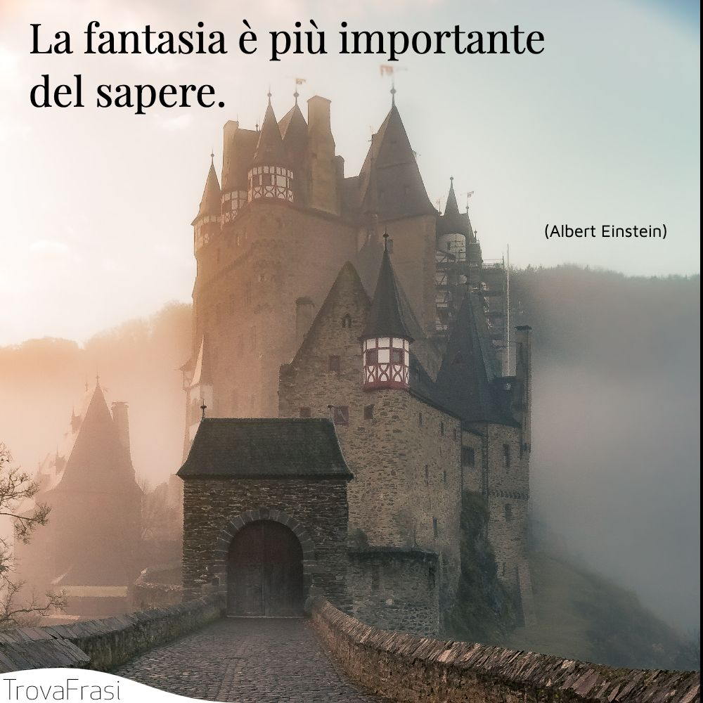 La fantasia è più importante del sapere.
