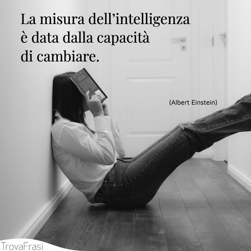 La misura dell'intelligenza è data dalla capacità di cambiare.