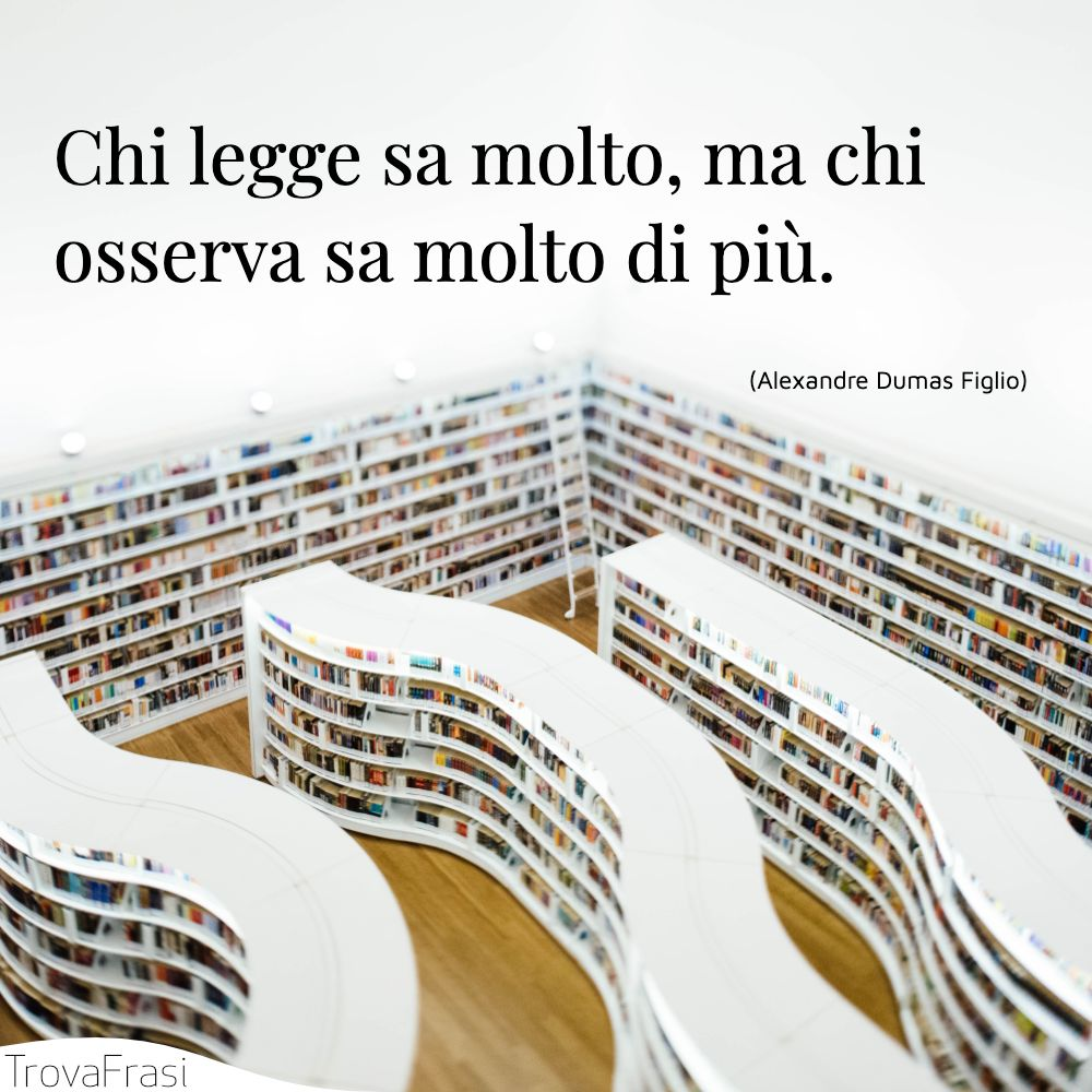 Chi legge sa molto, ma chi osserva sa molto di più.