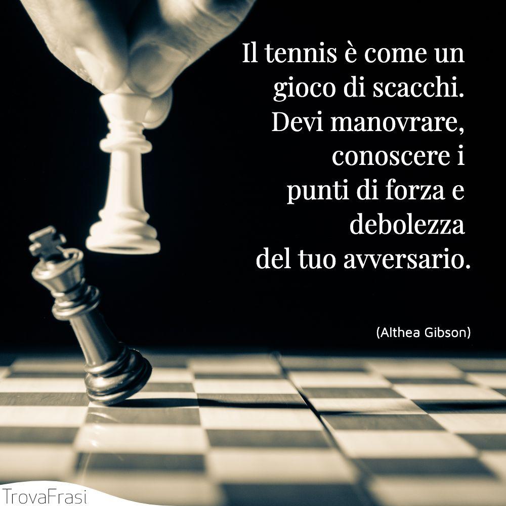 Il tennis è come un gioco di scacchi. Devi manovrare, conoscere i punti di forza e debolezza del tuo avversario.