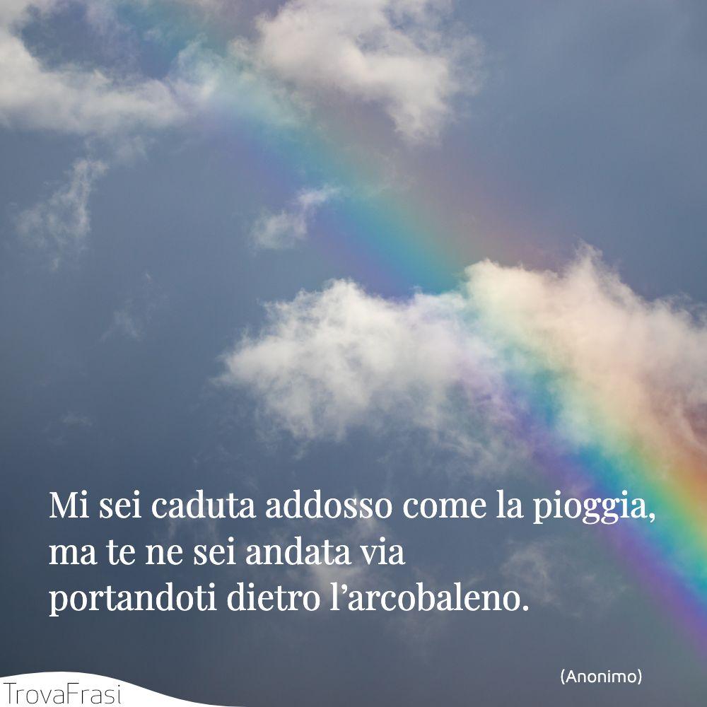 Mi sei caduta addosso come la pioggia, ma te ne sei andata via portandoti dietro l'arcobaleno.