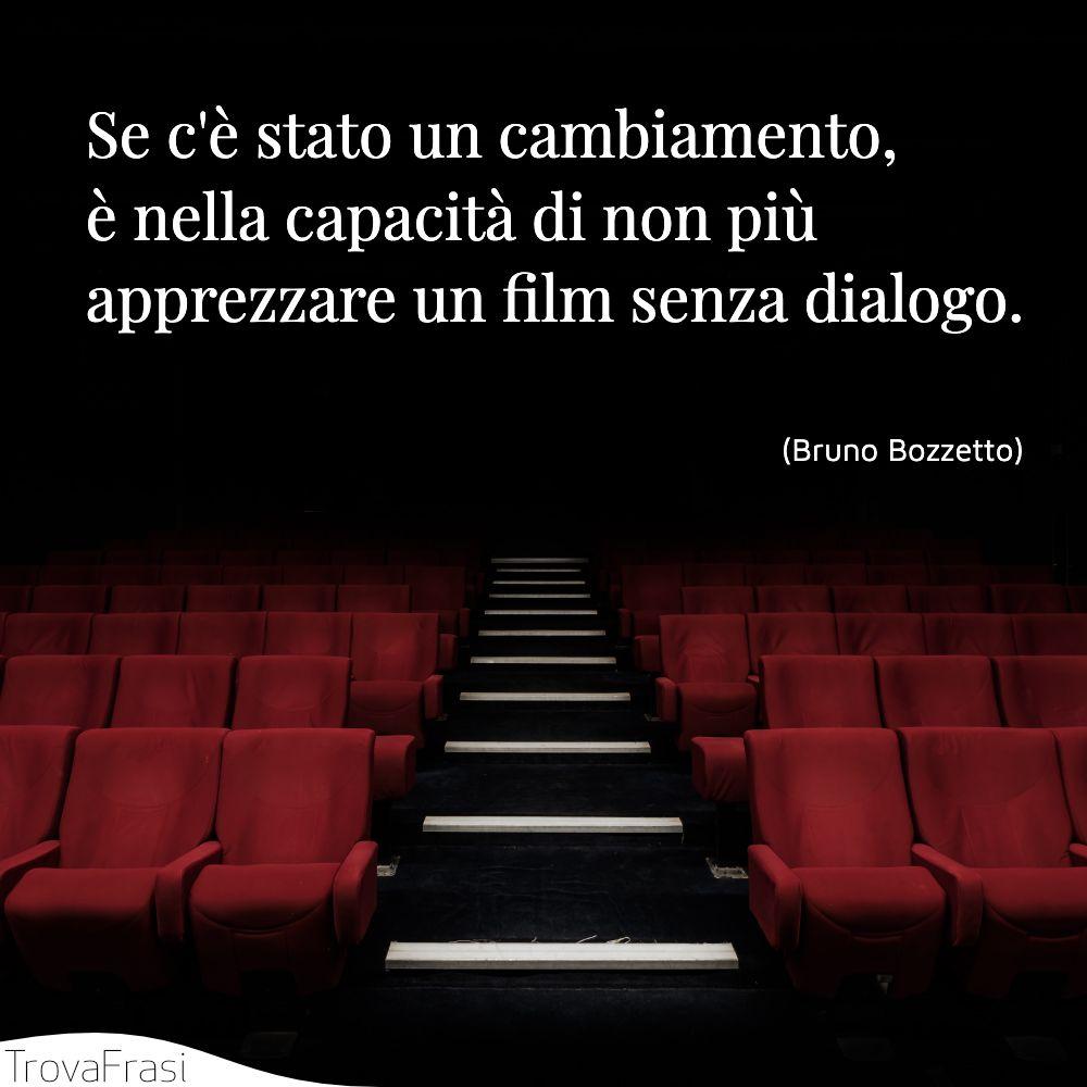 Se c'è stato un cambiamento, è nella capacità di non più apprezzare un film senza dialogo.