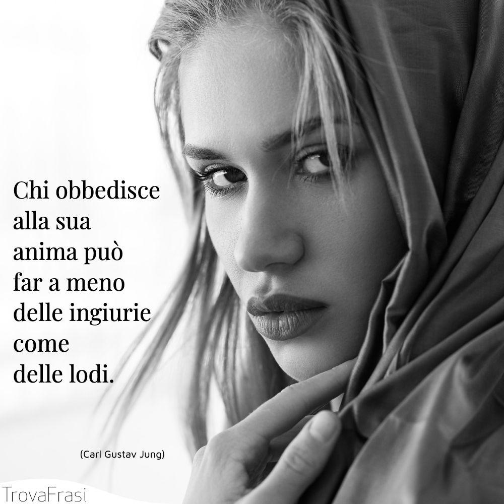 Chi obbedisce alla sua anima può far a meno delle ingiurie come delle lodi.