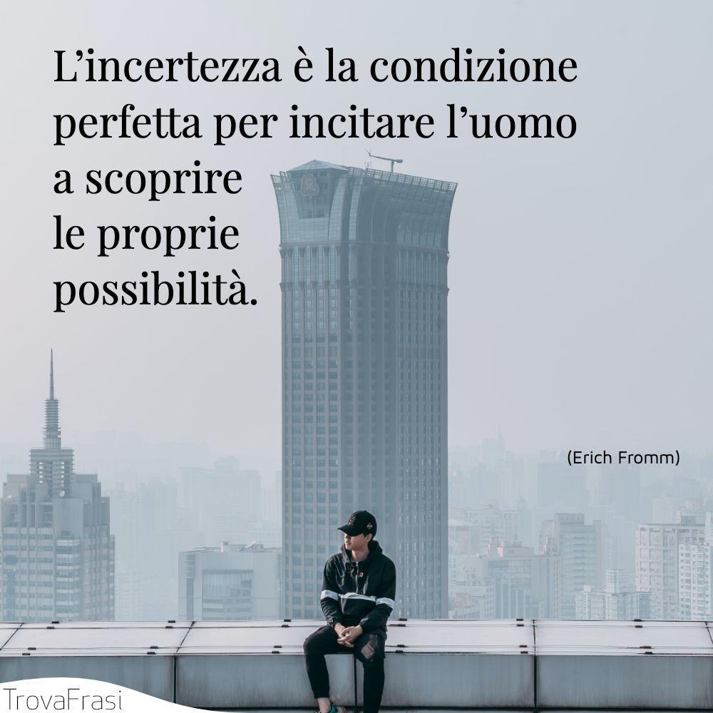 L'incertezza è la condizione perfetta per incitare l'uomo a scoprire le proprie possibilità.