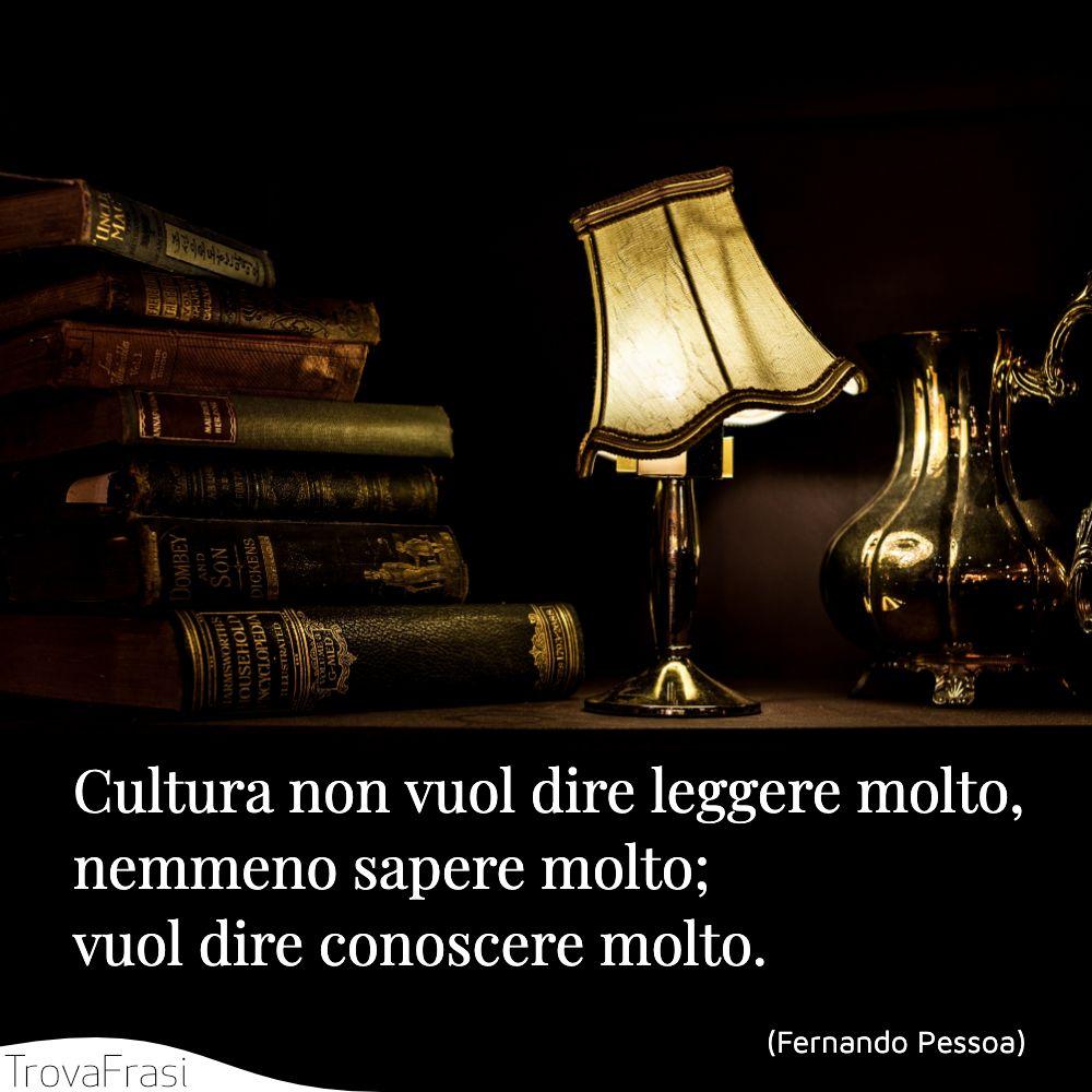 Cultura non vuol dire leggere molto, nemmeno sapere molto; vuol dire conoscere molto.