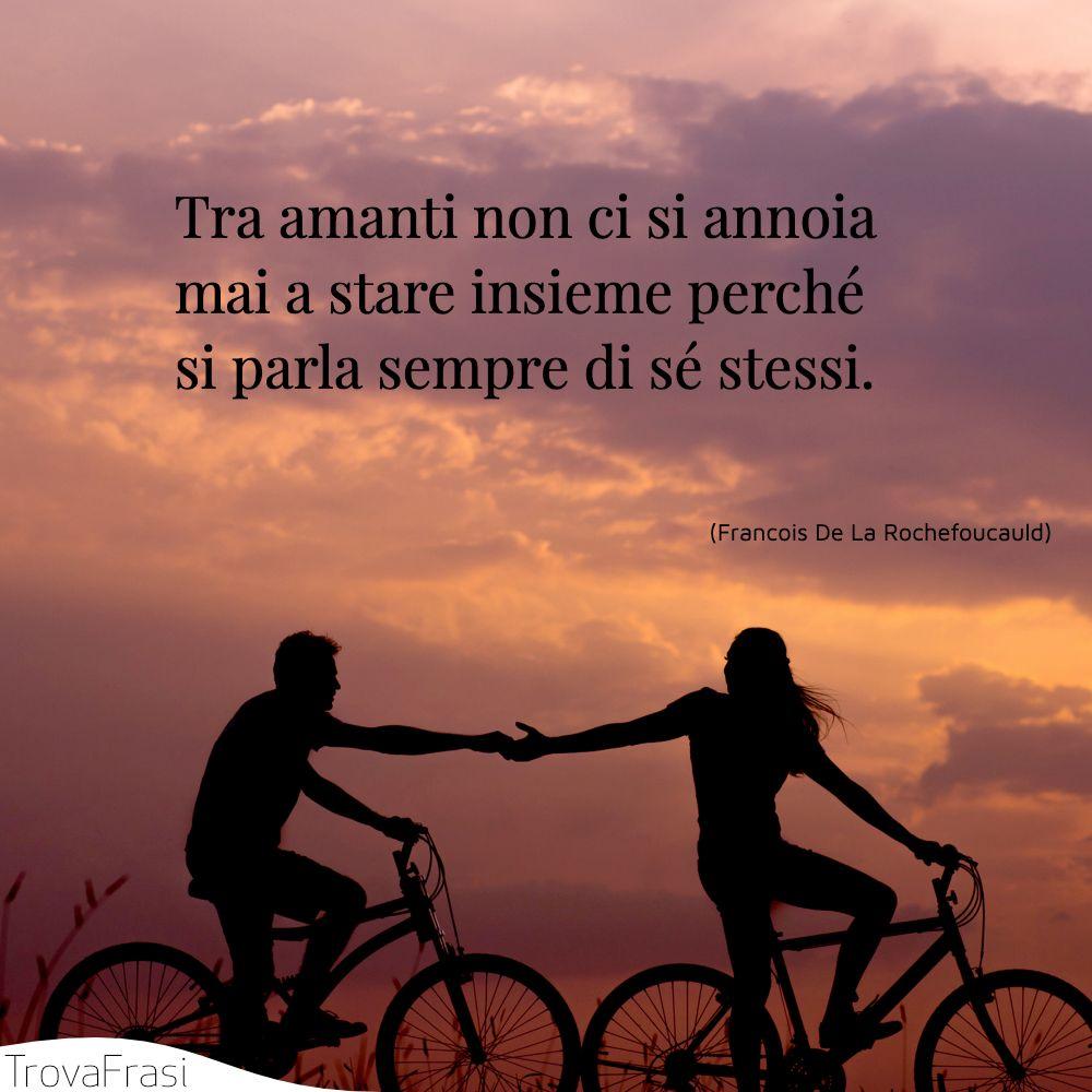 Tra amanti non ci si annoia mai a stare insieme perché si parla sempre di sé stessi.