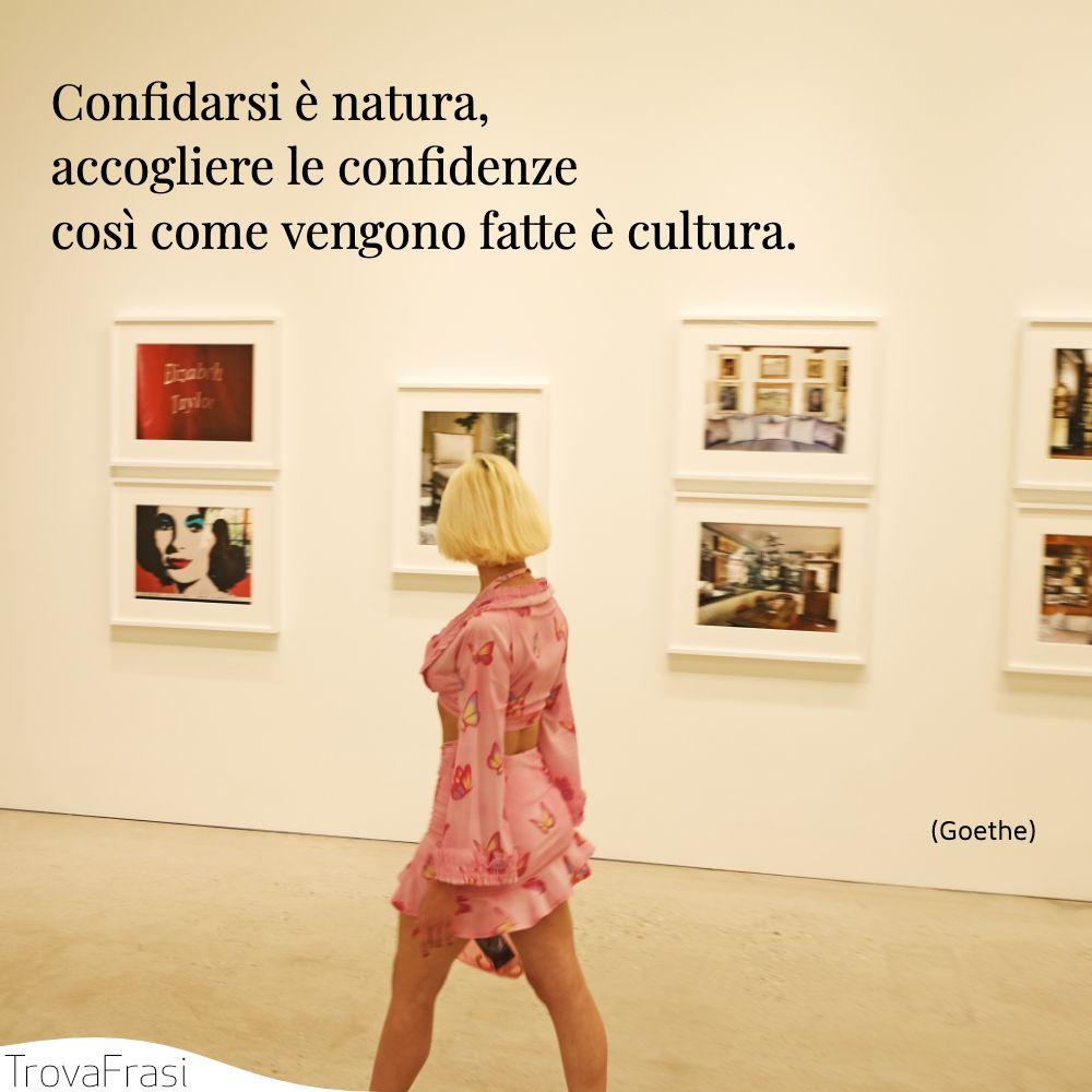 Confidarsi è natura, accogliere le confidenze così come vengono fatte è cultura.