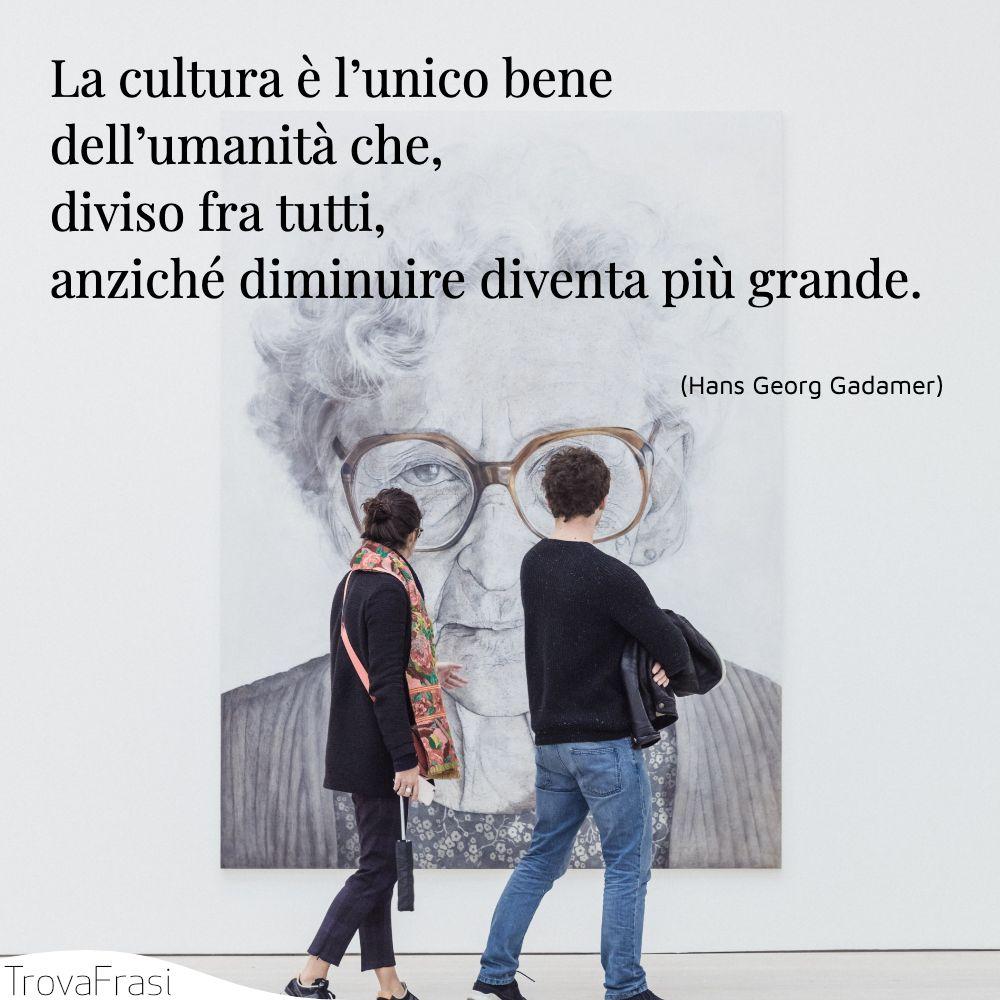 La cultura è l'unico bene dell'umanità che, diviso fra tutti, anziché diminuire diventa più grande.