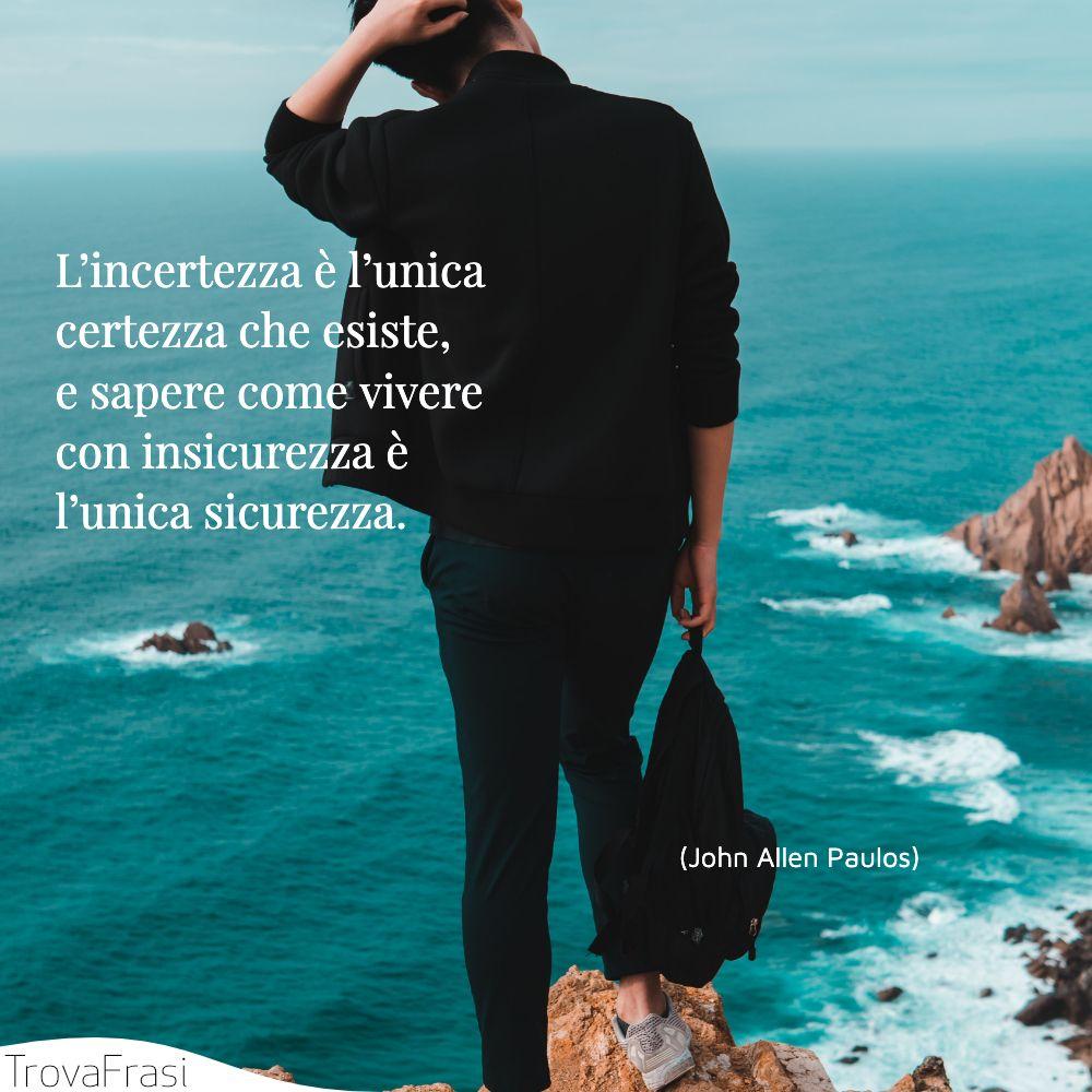 L'incertezza è l'unica certezza che esiste, e sapere come vivere con insicurezza è l'unica sicurezza.