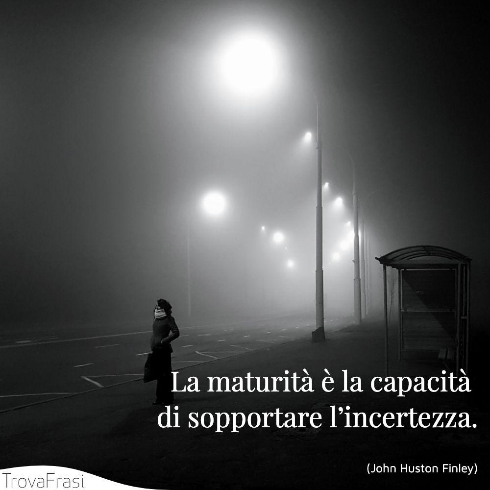 La maturità è la capacità di sopportare l'incertezza.