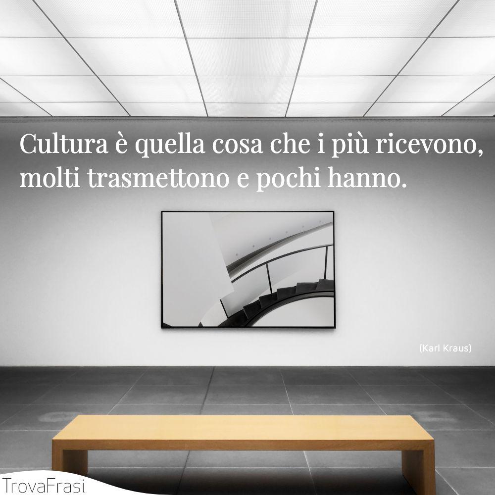 Cultura è quella cosa che i più ricevono, molti trasmettono e pochi hanno.