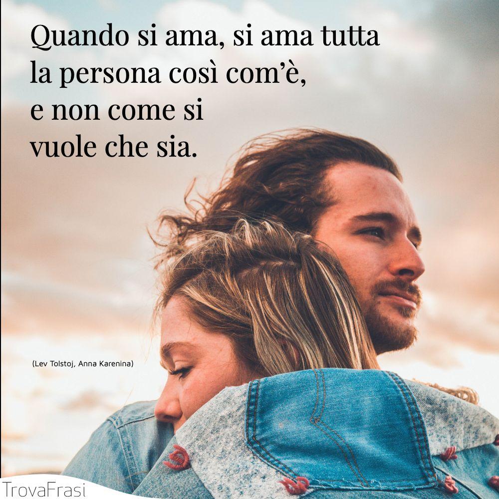 Quando si ama, si ama tutta la persona così com'è, e non come si vuole che sia.